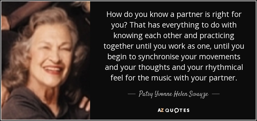 How do you know a partner is right for you? That has everything to do with knowing each other and practicing together until you work as one, until you begin to synchronise your movements and your thoughts and your rhythmical feel for the music with your partner. - Patsy Yvonne Helen Swayze