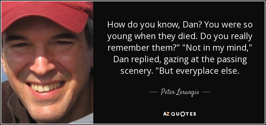 How do you know, Dan? You were so young when they died. Do you really remember them?