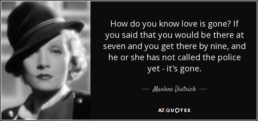 How do you know love is gone? If you said that you would be there at seven and you get there by nine, and he or she has not called the police yet - it's gone. - Marlene Dietrich