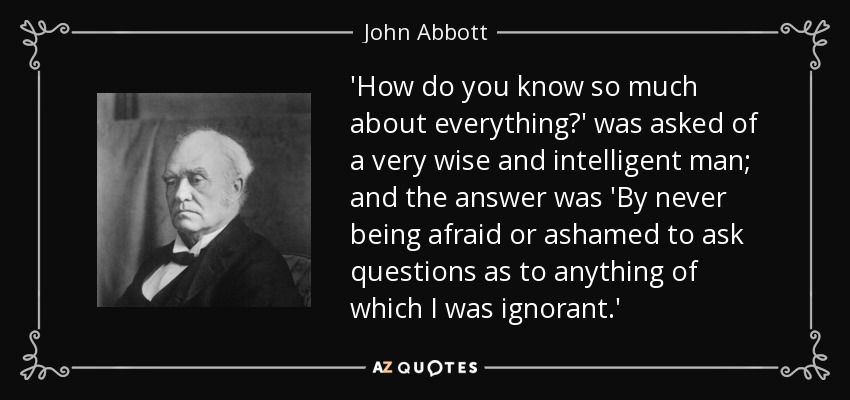 'How do you know so much about everything?' was asked of a very wise and intelligent man; and the answer was 'By never being afraid or ashamed to ask questions as to anything of which I was ignorant.' - John Abbott