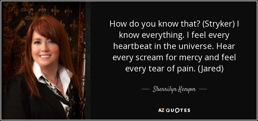 How do you know that? (Stryker) I know everything. I feel every heartbeat in the universe. Hear every scream for mercy and feel every tear of pain. (Jared) - Sherrilyn Kenyon