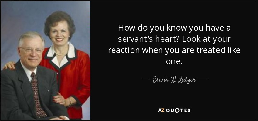 How do you know you have a servant's heart? Look at your reaction when you are treated like one. - Erwin W. Lutzer