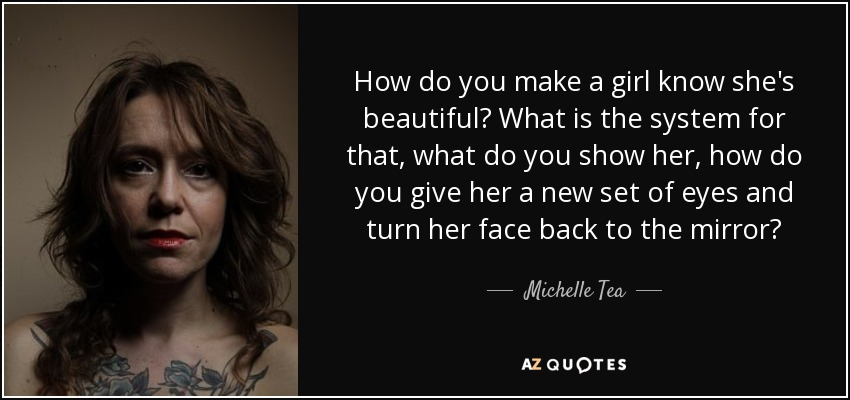 How do you make a girl know she's beautiful? What is the system for that, what do you show her, how do you give her a new set of eyes and turn her face back to the mirror? - Michelle Tea