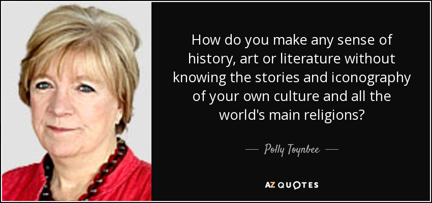 How do you make any sense of history, art or literature without knowing the stories and iconography of your own culture and all the world's main religions? - Polly Toynbee
