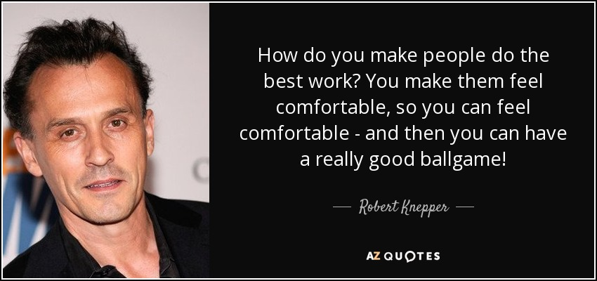 How do you make people do the best work? You make them feel comfortable, so you can feel comfortable - and then you can have a really good ballgame! - Robert Knepper