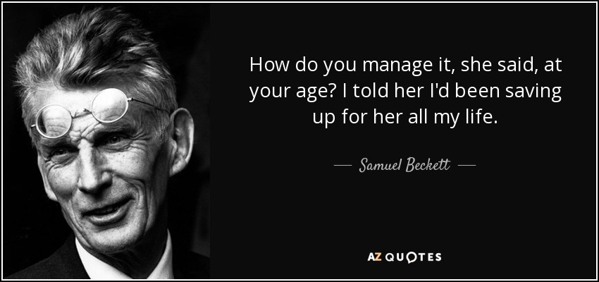 How do you manage it, she said, at your age? I told her I'd been saving up for her all my life. - Samuel Beckett