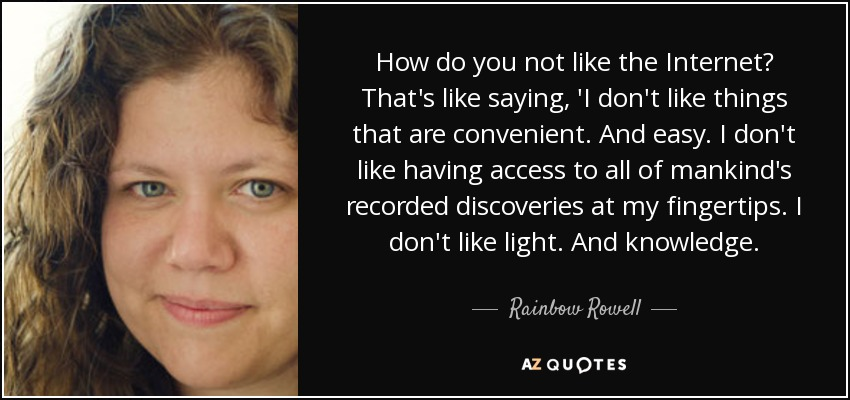How do you not like the Internet? That's like saying, 'I don't like things that are convenient. And easy. I don't like having access to all of mankind's recorded discoveries at my fingertips. I don't like light. And knowledge. - Rainbow Rowell