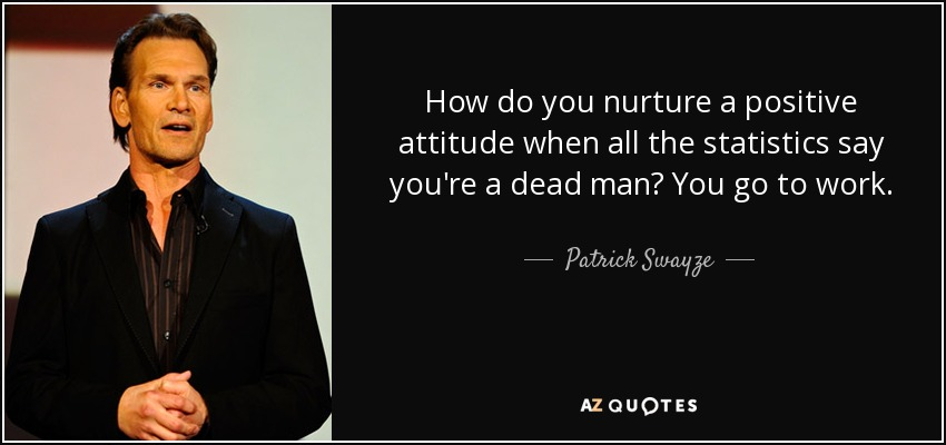 How do you nurture a positive attitude when all the statistics say you're a dead man? You go to work. - Patrick Swayze