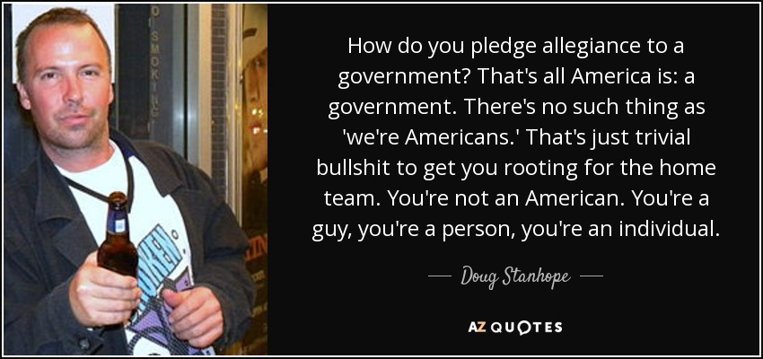 How do you pledge allegiance to a government? That's all America is: a government. There's no such thing as 'we're Americans.' That's just trivial bullshit to get you rooting for the home team. You're not an American. You're a guy, you're a person, you're an individual. - Doug Stanhope