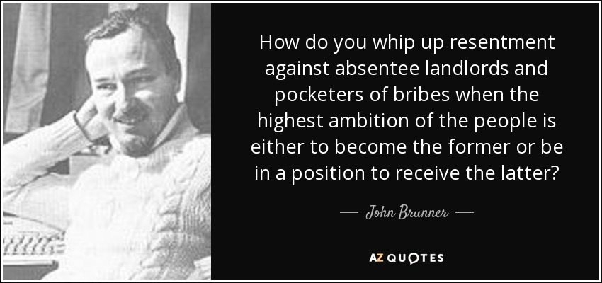 How do you whip up resentment against absentee landlords and pocketers of bribes when the highest ambition of the people is either to become the former or be in a position to receive the latter? - John Brunner