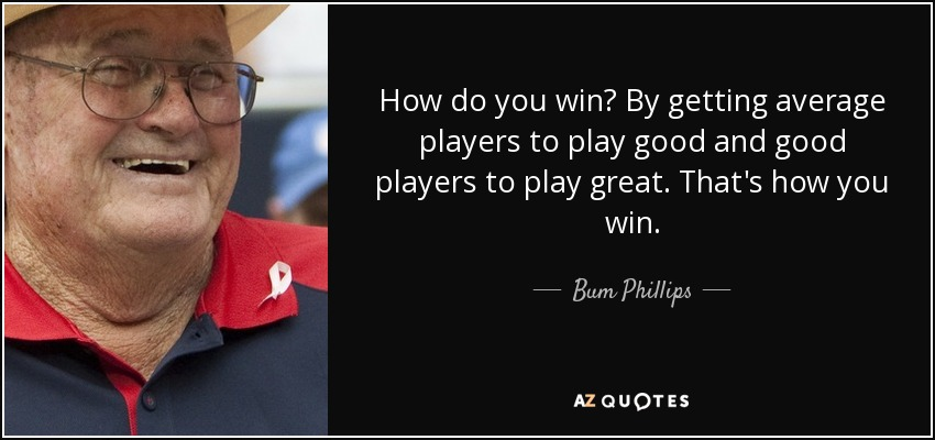 How do you win? By getting average players to play good and good players to play great. That's how you win. - Bum Phillips
