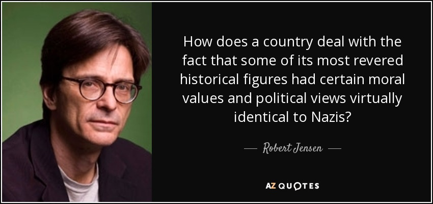 How does a country deal with the fact that some of its most revered historical figures had certain moral values and political views virtually identical to Nazis? - Robert Jensen