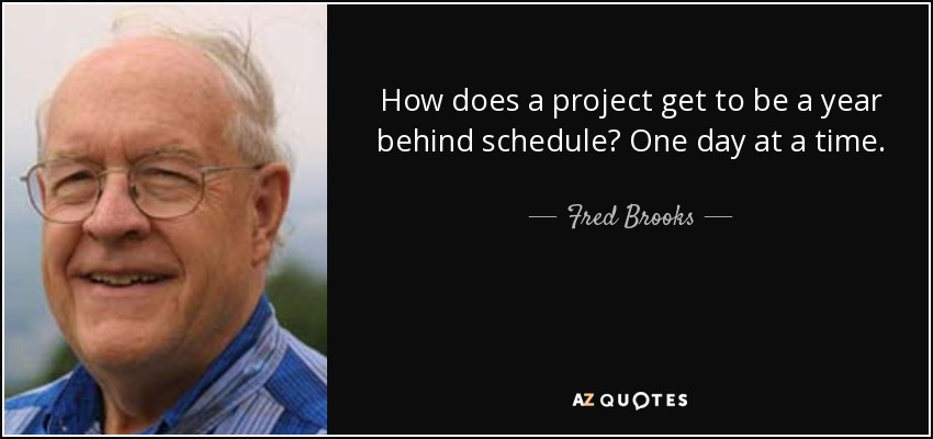 How does a project get to be a year behind schedule? One day at a time. - Fred Brooks