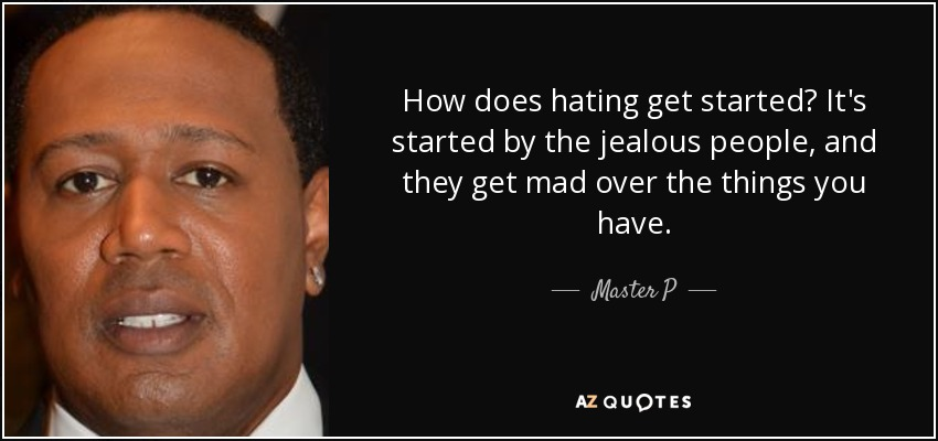 How does hating get started? It's started by the jealous people, and they get mad over the things you have. - Master P