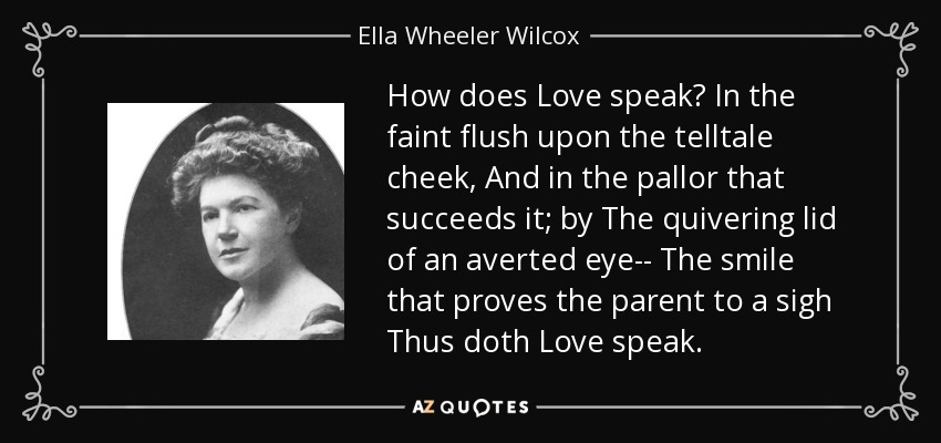 How does Love speak? In the faint flush upon the telltale cheek, And in the pallor that succeeds it; by The quivering lid of an averted eye-- The smile that proves the parent to a sigh Thus doth Love speak. - Ella Wheeler Wilcox