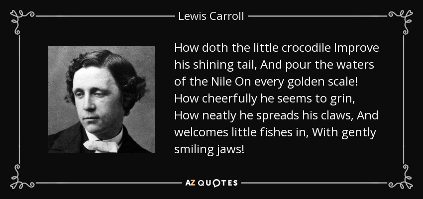 How doth the little crocodile Improve his shining tail, And pour the waters of the Nile On every golden scale! How cheerfully he seems to grin, How neatly he spreads his claws, And welcomes little fishes in, With gently smiling jaws! - Lewis Carroll