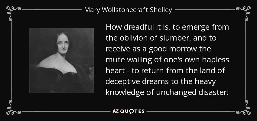 How dreadful it is, to emerge from the oblivion of slumber, and to receive as a good morrow the mute wailing of one's own hapless heart - to return from the land of deceptive dreams to the heavy knowledge of unchanged disaster! - Mary Wollstonecraft Shelley