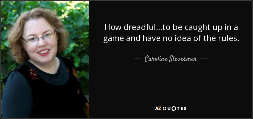 How dreadful...to be caught up in a game and have no idea of the rules. - Caroline Stevermer