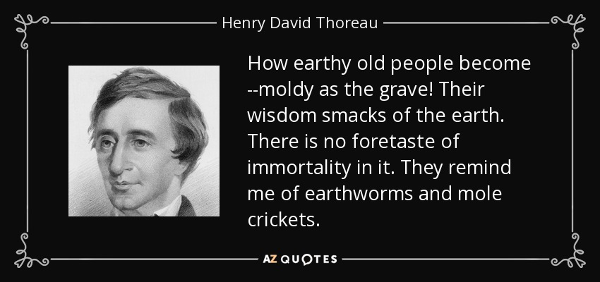 How earthy old people become --moldy as the grave! Their wisdom smacks of the earth. There is no foretaste of immortality in it. They remind me of earthworms and mole crickets. - Henry David Thoreau