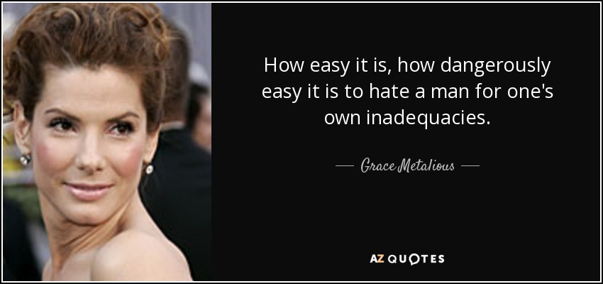 How easy it is, how dangerously easy it is to hate a man for one's own inadequacies. - Grace Metalious