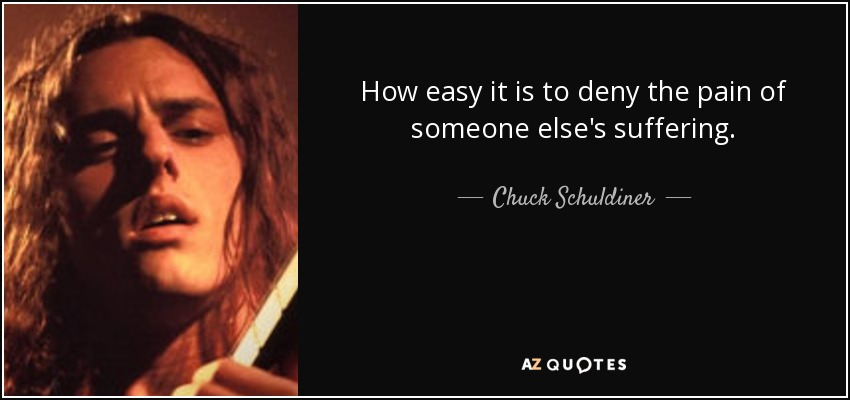 How easy it is to deny the pain of someone else's suffering. - Chuck Schuldiner