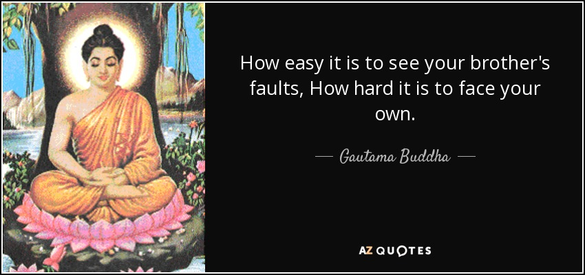 How easy it is to see your brother's faults, How hard it is to face your own. - Gautama Buddha