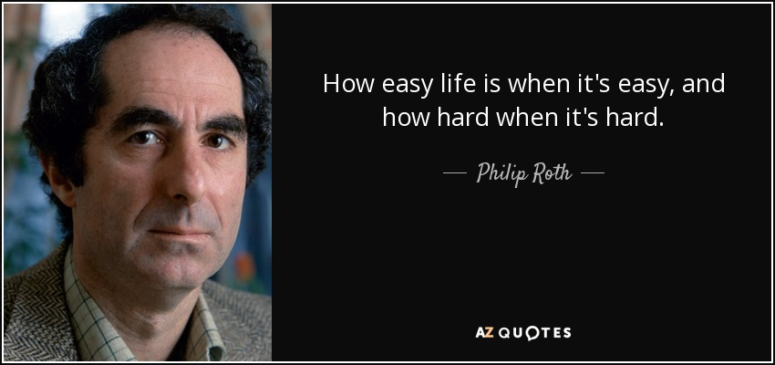 How easy life is when it's easy, and how hard when it's hard. - Philip Roth