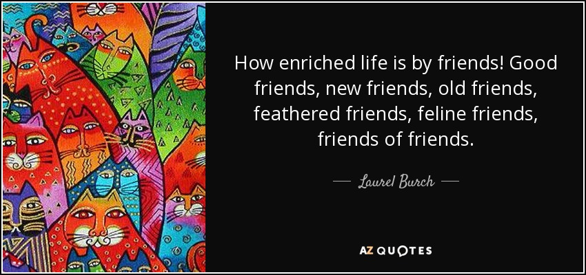 How enriched life is by friends! Good friends, new friends, old friends, feathered friends, feline friends, friends of friends. - Laurel Burch
