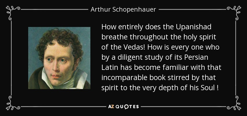 How entirely does the Upanishad breathe throughout the holy spirit of the Vedas! How is every one who by a diligent study of its Persian Latin has become familiar with that incomparable book stirred by that spirit to the very depth of his Soul ! - Arthur Schopenhauer