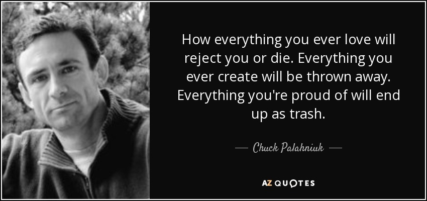 How everything you ever love will reject you or die. Everything you ever create will be thrown away. Everything you're proud of will end up as trash. - Chuck Palahniuk