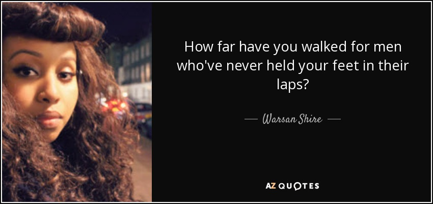 How far have you walked for men who've never held your feet in their laps? - Warsan Shire