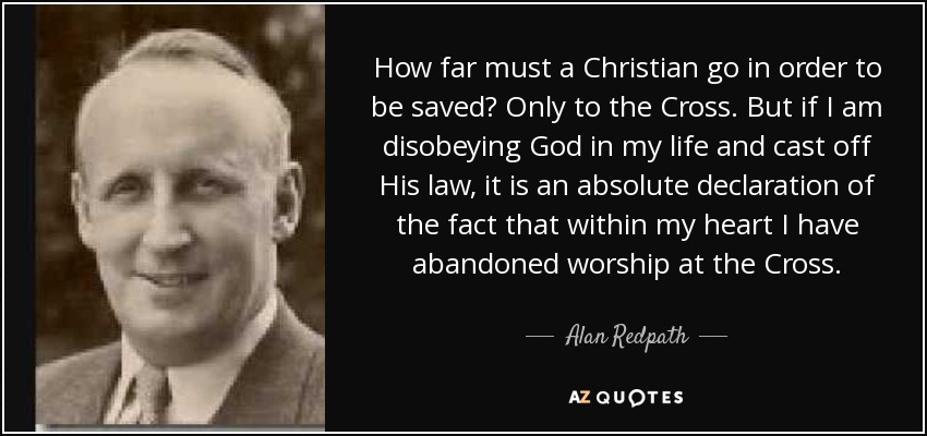 How far must a Christian go in order to be saved? Only to the Cross. But if I am disobeying God in my life and cast off His law, it is an absolute declaration of the fact that within my heart I have abandoned worship at the Cross. - Alan Redpath