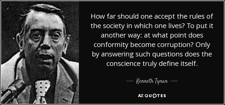 How far should one accept the rules of the society in which one lives? To put it another way: at what point does conformity become corruption? Only by answering such questions does the conscience truly define itself. - Kenneth Tynan