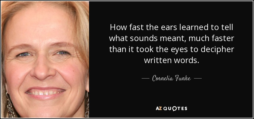 How fast the ears learned to tell what sounds meant, much faster than it took the eyes to decipher written words. - Cornelia Funke