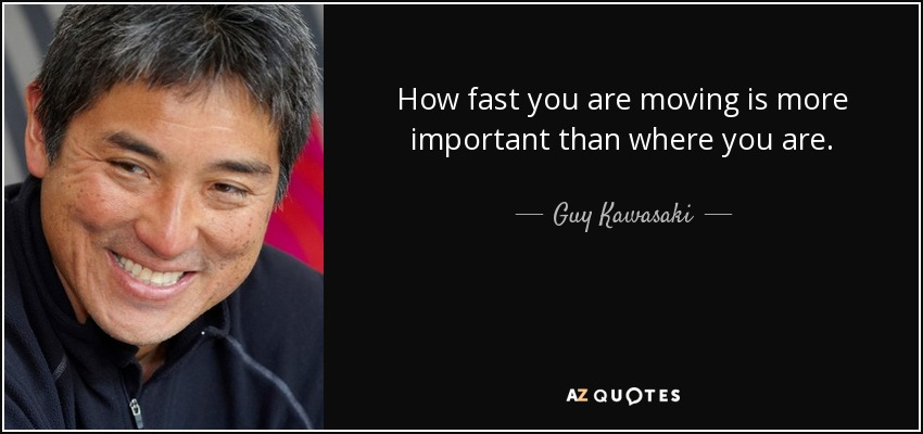 How fast you are moving is more important than where you are. - Guy Kawasaki