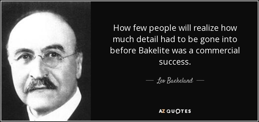 How few people will realize how much detail had to be gone into before Bakelite was a commercial success. - Leo Baekeland