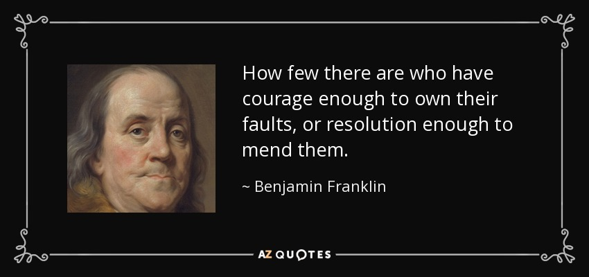How few there are who have courage enough to own their faults, or resolution enough to mend them. - Benjamin Franklin
