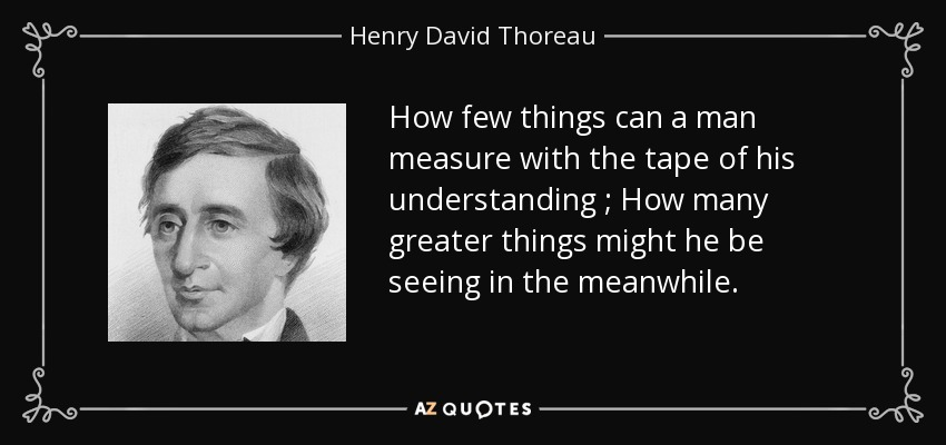 How few things can a man measure with the tape of his understanding ; How many greater things might he be seeing in the meanwhile. - Henry David Thoreau