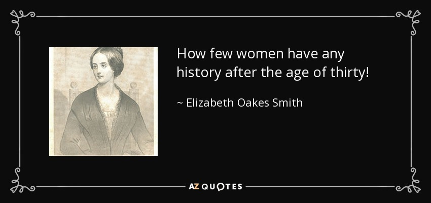 How few women have any history after the age of thirty! - Elizabeth Oakes Smith