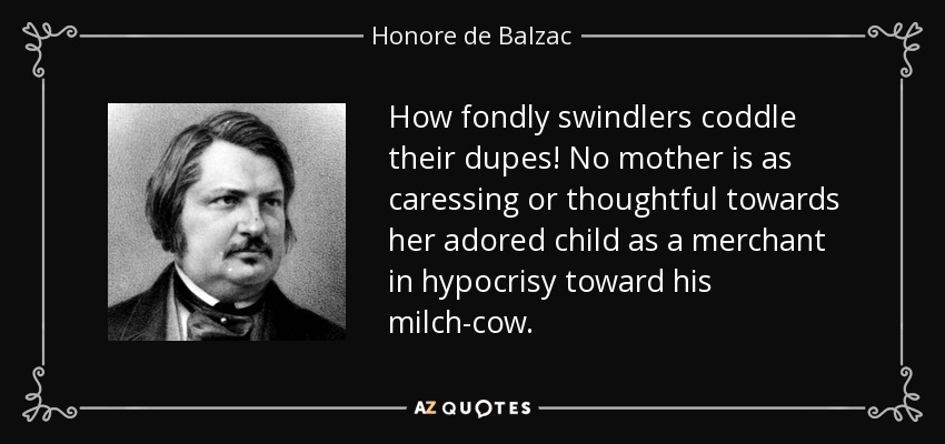 How fondly swindlers coddle their dupes! No mother is as caressing or thoughtful towards her adored child as a merchant in hypocrisy toward his milch-cow. - Honore de Balzac