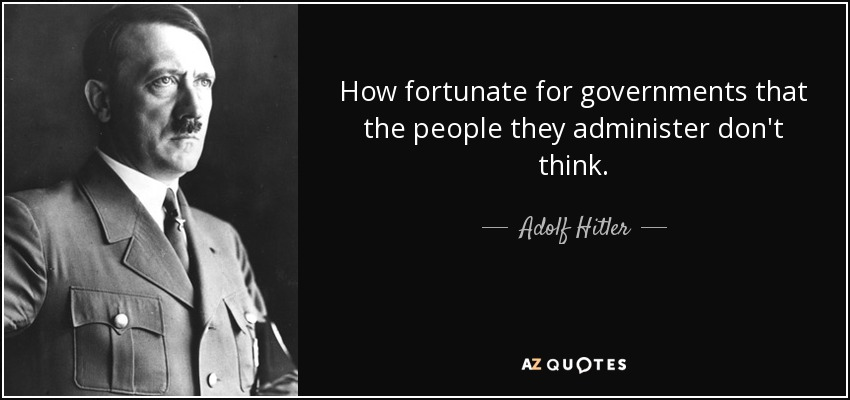 How fortunate for governments that the people they administer don't think. - Adolf Hitler