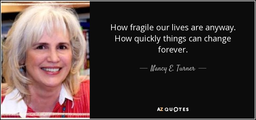 How fragile our lives are anyway. How quickly things can change forever. - Nancy E. Turner