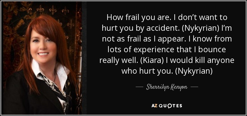 How frail you are. I don't want to hurt you by accident. (Nykyrian) I'm not as frail as I appear. I know from lots of experience that I bounce really well. (Kiara) I would kill anyone who hurt you. (Nykyrian) - Sherrilyn Kenyon