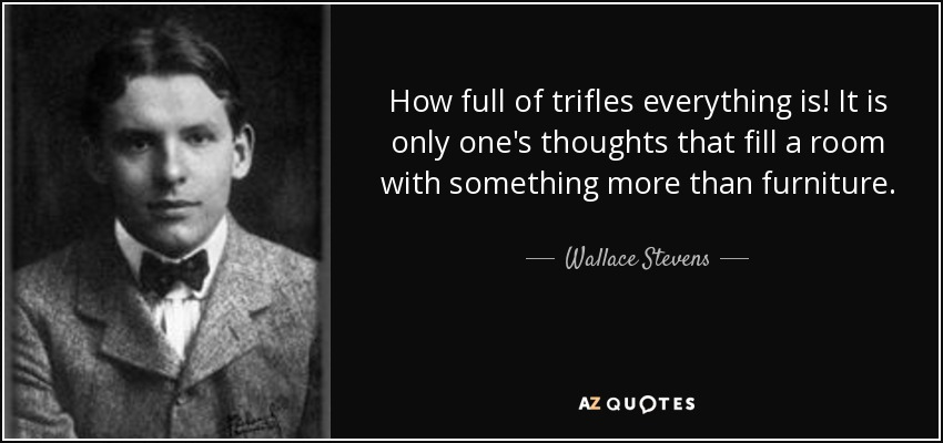How full of trifles everything is! It is only one's thoughts that fill a room with something more than furniture. - Wallace Stevens
