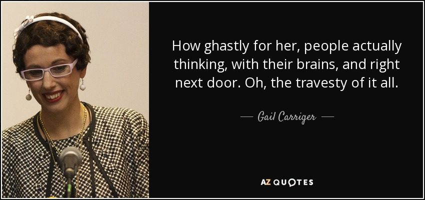 How ghastly for her, people actually thinking, with their brains, and right next door. Oh, the travesty of it all. - Gail Carriger