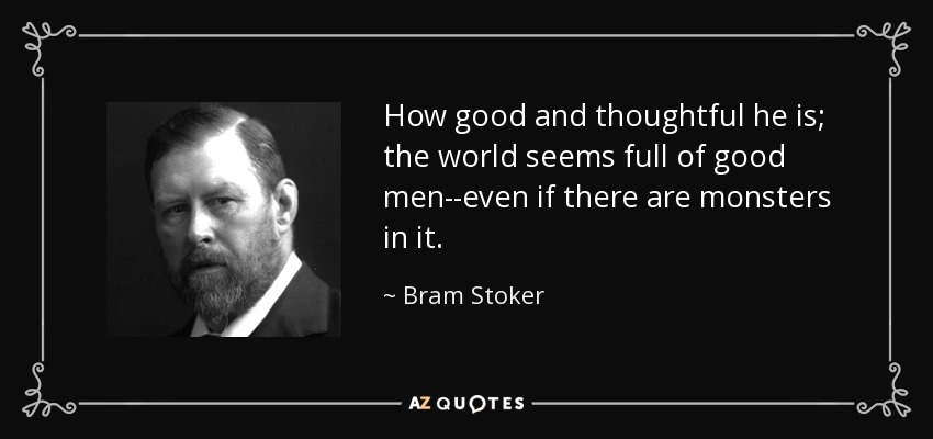How good and thoughtful he is; the world seems full of good men--even if there are monsters in it. - Bram Stoker