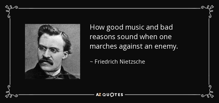 How good music and bad reasons sound when one marches against an enemy. - Friedrich Nietzsche