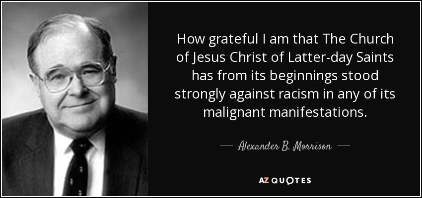 How grateful I am that The Church of Jesus Christ of Latter-day Saints has from its beginnings stood strongly against racism in any of its malignant manifestations. - Alexander B. Morrison