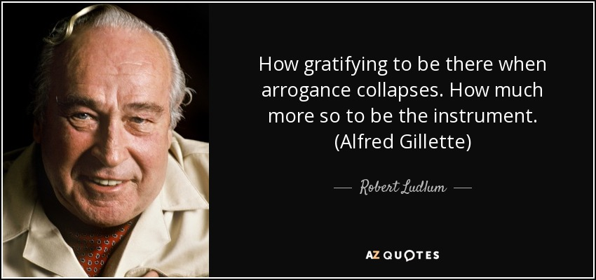 How gratifying to be there when arrogance collapses. How much more so to be the instrument. (Alfred Gillette) - Robert Ludlum