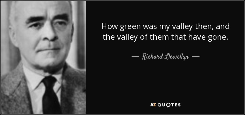 How green was my valley then, and the valley of them that have gone. - Richard Llewellyn